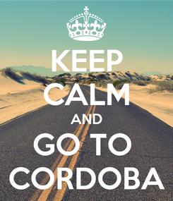 Poster: KEEP CALM AND GO TO  CORDOBA
