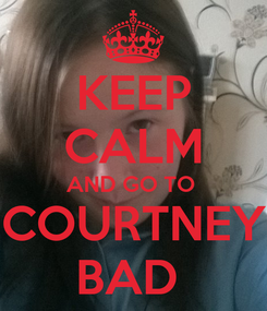 Poster: KEEP CALM AND GO TO  COURTNEY BAD