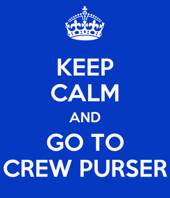Poster: KEEP CALM AND GO TO CREW PURSER