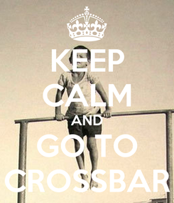 Poster: KEEP CALM AND GO TO CROSSBAR