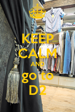 Poster: KEEP CALM AND go to D2