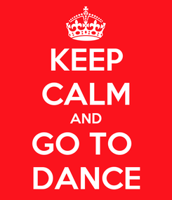 Poster: KEEP CALM AND GO TO  DANCE