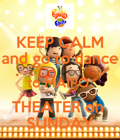 Poster: KEEP CALM and go to dance to MAIPO  THEATER on  SUNDAY