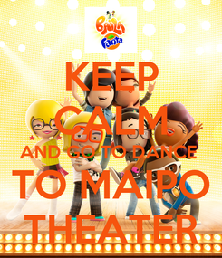 Poster: KEEP CALM AND GO TO DANCE  TO MAIPO THEATER