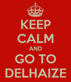 Poster: KEEP CALM AND GO TO DELHAIZE