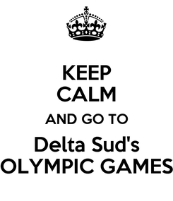 Poster: KEEP CALM AND GO TO Delta Sud's OLYMPIC GAMES
