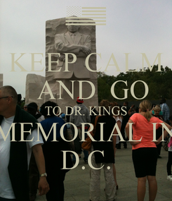 Poster:  KEEP CALM     AND  GO  TO DR. KINGS MEMORIAL IN D.C.