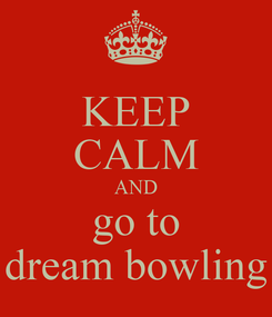 Poster: KEEP CALM AND go to dream bowling
