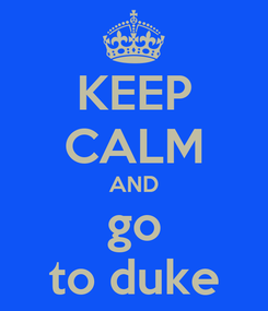 Poster: KEEP CALM AND go to duke