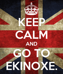 Poster: KEEP CALM AND GO TO EKINOXE.