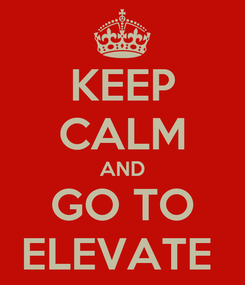 Poster: KEEP CALM AND GO TO ELEVATE