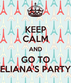 Poster: KEEP CALM AND GO TO ELIANA'S PARTY