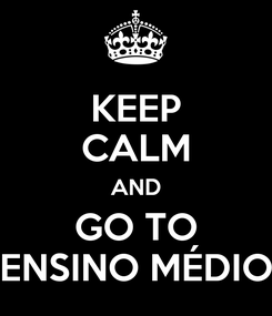 Poster: KEEP CALM AND GO TO ENSINO MÉDIO