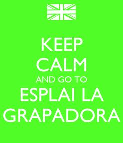 Poster: KEEP CALM AND GO TO ESPLAI LA GRAPADORA