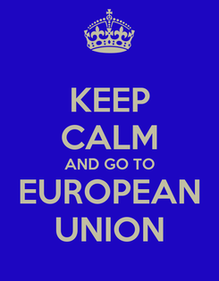 Poster: KEEP CALM AND GO TO EUROPEAN UNION