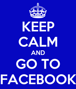Poster: KEEP CALM AND GO TO FACEBOOK