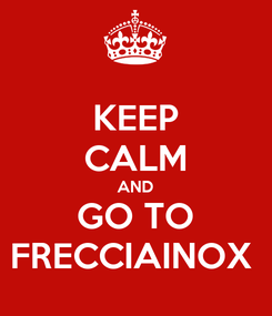 Poster: KEEP CALM AND GO TO FRECCIAINOX