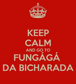 Poster: KEEP CALM AND GO TO FUNGÁGÁ  DA BICHARADA