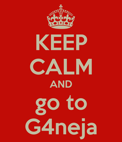 Poster: KEEP CALM AND go to G4neja