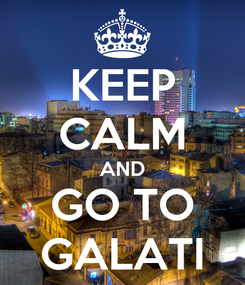 Poster: KEEP CALM AND GO TO GALATI