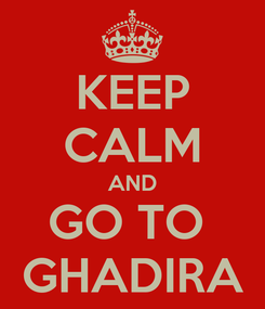 Poster: KEEP CALM AND GO TO  GHADIRA