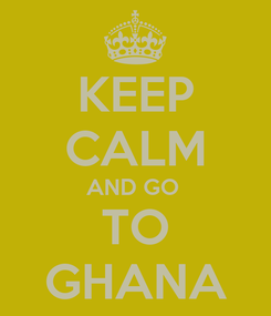 Poster: KEEP CALM AND GO  TO GHANA