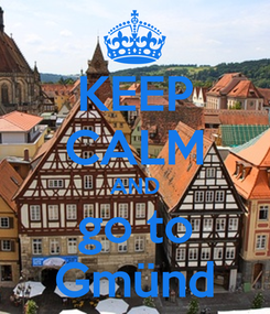 Poster: KEEP CALM AND go to Gmünd