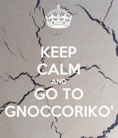 Poster: KEEP CALM AND GO TO GNOCCORIKO'