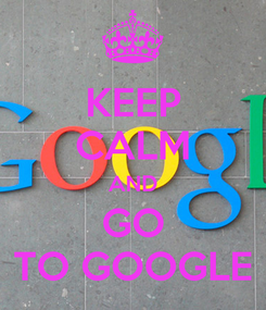 Poster: KEEP CALM AND GO TO GOOGLE