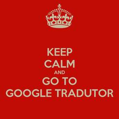 Poster: KEEP CALM AND GO TO GOOGLE TRADUTOR