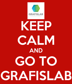 Poster: KEEP CALM AND GO TO GRAFISLAB