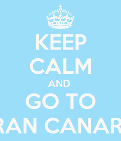 Poster: KEEP CALM AND  GO TO GRAN CANARIA