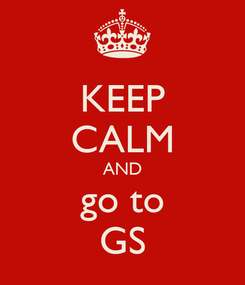 Poster: KEEP CALM AND go to GS