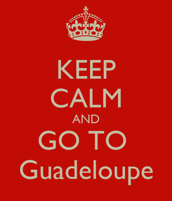 Poster: KEEP CALM AND GO TO  Guadeloupe