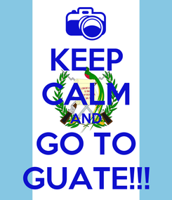 Poster: KEEP CALM AND GO TO GUATE!!!