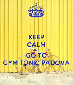 Poster: KEEP CALM AND GO TO GYM TONIC PADOVA
