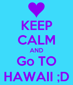 Poster: KEEP CALM AND Go TO HAWAII ;D