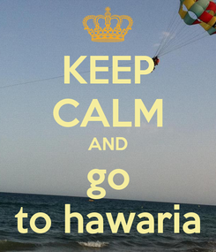 Poster: KEEP CALM AND go to hawaria