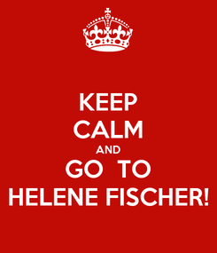 Poster: KEEP CALM AND GO  TO HELENE FISCHER!