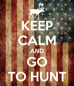 Poster: KEEP CALM AND GO TO HUNT