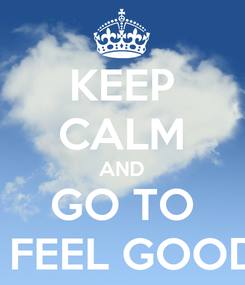 "Poster: KEEP CALM AND GO TO ""I FEEL GOOD"""