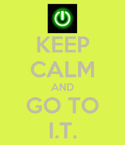 Poster: KEEP CALM AND GO TO I.T.