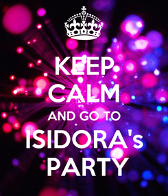 Poster: KEEP CALM AND GO TO ISIDORA's  PARTY
