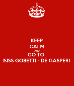 Poster: KEEP CALM AND GO TO  ISISS GOBETTI - DE GASPERI