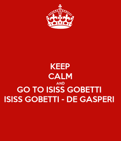Poster: KEEP CALM AND GO TO ISISS GOBETTI ISISS GOBETTI - DE GASPERI