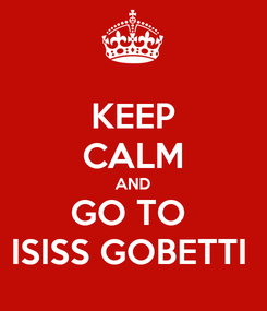 Poster: KEEP CALM AND GO TO  ISISS GOBETTI