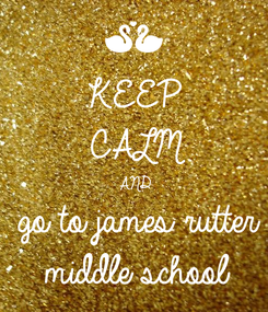Poster: KEEP CALM AND go to james rutter middle school