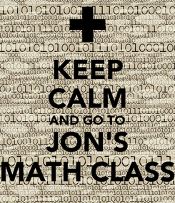 Poster: KEEP CALM AND GO TO JON'S MATH CLASS