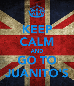 Poster: KEEP CALM AND GO TO JUANITO'S
