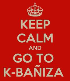 Poster: KEEP CALM AND GO TO  K-BAÑIZA